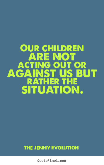 Our children are not acting out against us but rather the situation | The Jenny Evolution