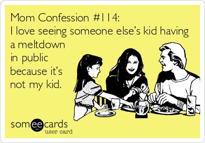 Mom Confession #114: I love seeing someone else's kid having a meltdown in public because it's not my kid.