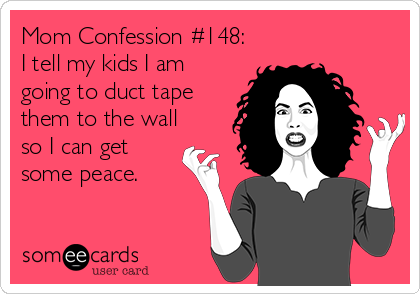 Mom Confession #148: I tell my kids I am going to duct tape them to the wall so I can get some peace.