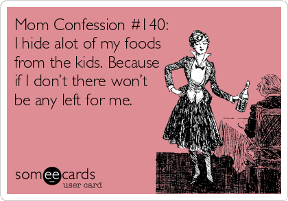 Mom Confession #140: I hide alot of my foods from the kids. Because if I don't there won't be any left for me.