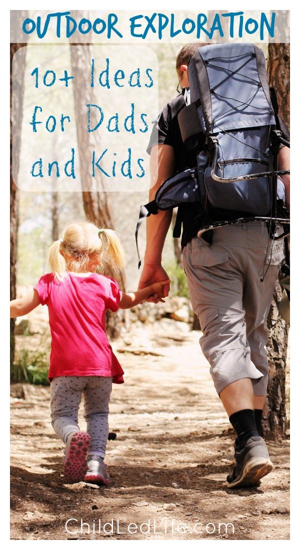 Outdoor Exploration! 10+ Ideas for Dads and Kids from Child Led Life