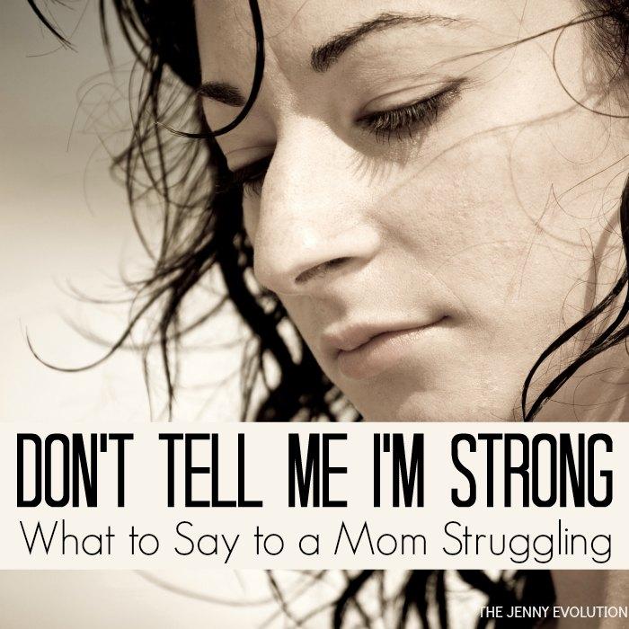 Don't Tell Me I'm Strong    What to Say to a Mom Struggling